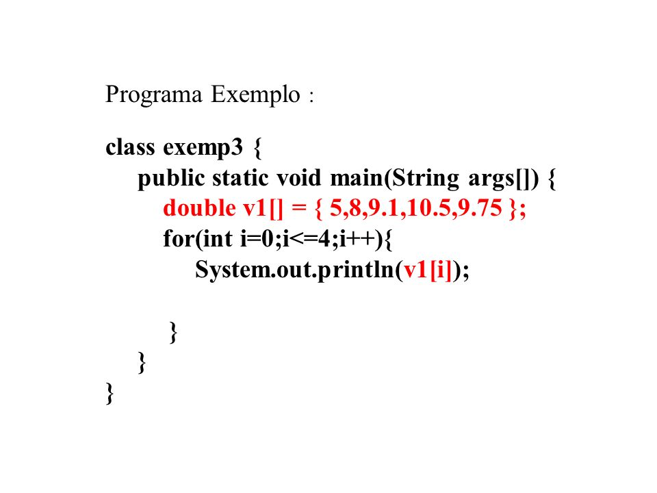 Programa Exemplo : class exemp3 { public static void main(String args[]) { double v1[] = { 5,8,9.1,10.5,9.75 }; for(int i=0;i<=4;i++){ System.out.println(v1[i]); } } }